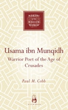 Usama ibn Munqidh: Warrior Poet of The Age of Crusades