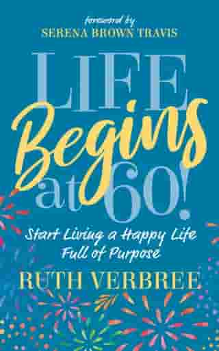 Life Begins at 60!: Start Living a Happy Life Full of Purpose