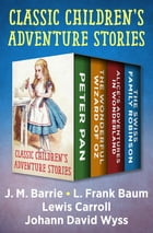 Classic Children's Adventure Stories: Peter Pan, The Wonderful Wizard of Oz, Alice's Adventures in Wonderland, and The Swiss Family Robins by J. M. Barrie