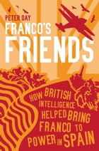 Franco's Friends: How British Intelligence Helped Bring Franco to Power in Spain by Peter Day