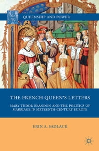 The French Queen's Letters: Mary Tudor Brandon and the Politics of Marriage in Sixteenth-Century…