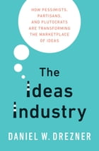 The Ideas Industry: How Pessimists, Partisans, and Plutocrats are Transforming the Marketplace of Ideas. by Daniel Drezner