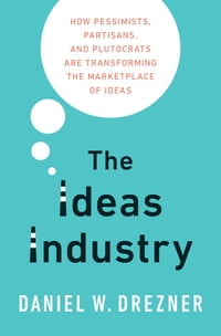 The Ideas Industry: How Pessimists, Partisans, and Plutocrats are Transforming the Marketplace of…