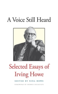 A Voice Still Heard: Selected Essays of Irving Howe