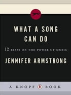 What a Song Can Do: 12 Riffs on the Power of Music by Jennifer Armstrong