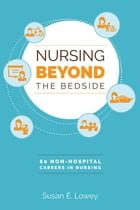 Nursing Beyond the Bedside: 60 Non-Hospital Careers in Nursing by Susan E. Lowey, PhD, RN, CHPN