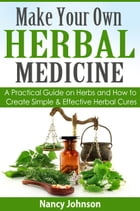 Make Your Own Herbal Medicine: A Practical Guide on Herbs and How To Create Simple & Effective Herbal Cures by Nancy Johnson