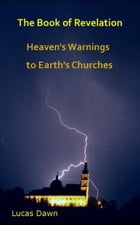The Book of Revelation: Heaven's Warnings to Earth's Churches by Lucas Dawn