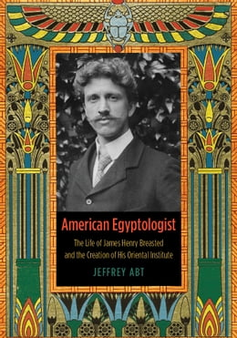 Book American Egyptologist: The Life of James Henry Breasted and the Creation of His Oriental Institute by Jeffrey Abt
