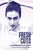 Fresh Cuts: Plays from Dublin Fringe Festival 2015 & 2016: A selection of plays from Dublin Fringe Festival 2015 & 2016 by Dublin Tiger Fringe