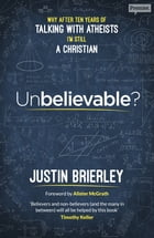 Unbelievable?: Why after ten years of talking with atheists, I'm still a Christian by Justin Brierley