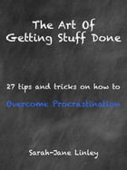 The Art of Getting Stuff Done: 27 tips and tricks on how to overcome procrastination by Sarah-Jane Linley