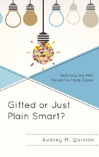 Gifted or Just Plain Smart?: Teaching the 99th Percentile Made Easier by Audrey M. Quinlan