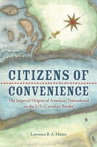 Citizens of Convenience: The Imperial Origins of American Nationhood on the U.S.-Canadian Border by Lawrence B. A. Hatter