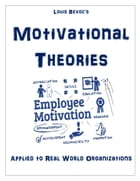 Motivational Theories: Applied to Real World Organizations by Louis Bevoc