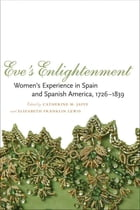Eve's Enlightenment: Women's Experience in Spain and Spanish America, 1726-1839 by Catherine M. Jaffe