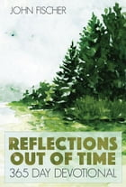 Reflections Out Of Time: 365 Day Devotional by John Fischer