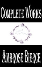 """Complete Works of Ambrose Bierce """"The Famous American Editorialist, Journalist, Short Story Writer, Fabulist, and Satirist"""" by Ambrose Bierce"""