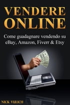 Vendere Online - Come guadagnare vendendo su eBay, Amazon, Fiverr & Etsy by Nick Vulich