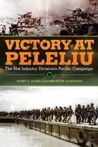 Victory at Peleliu: The 81st Infantry Division's Pacific Campaign by Bobby C. Blair