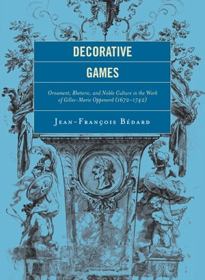 Decorative Games Ornament,  Rhetoric,  and Noble Culture in the Work of Gilles-Marie Oppenord (1672-1742)