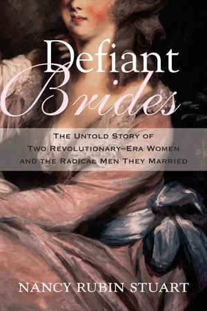 Defiant Brides The Untold Story of Two Revolutionary-Era Women and the Radical Men They Married