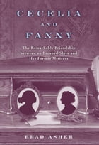 Cecelia and Fanny: The Remarkable Friendship Between an Escaped Slave and Her Former Mistress by Brad Asher