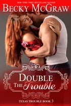 Double the Trouble: Texas Trouble, #3 by Becky McGraw