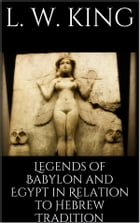 Legends of Babylon and Egypt in Relation to Hebrew Tradition by L. W. King