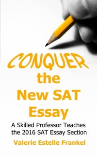 Conquer the New SAT Essay: A Skilled Professor Teaches the 2016 SAT Essay Section