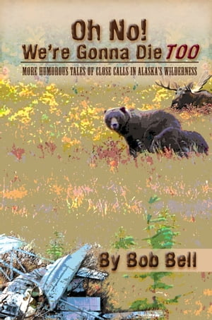 Oh No! We're Gonna Die Too: More Humorous Tales of Close Calls in Alaska's Wilderness
