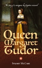 Queen Margaret Tudor: The Story of a Courageous but Forgotten Monarch by Stuart McCabe