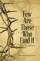 Few Are Those Who Find It: Grace Misunderstood by Tena Marchand