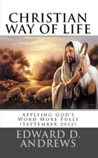 CHRISTIAN WAY OF LIFE: Applying God's Word More Fully In Our Life (September 2012) by Edward D. Andrews