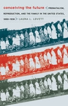 Conceiving the Future: Pronatalism, Reproduction, and the Family in the United States, 1890-1938 by Laura L. Lovett