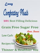 Easy Comforting Meals: 101 Best Filling Delicious Grain Free Sugar Free Low Carb Recipes for Thinner & Healthier You by Annie Stevens