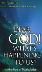 Dear God, What's Happening to Us?: Halting Eons of Manipulation by Lynn Grabhorn