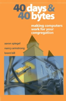 Book 40 Days and 40 Bytes: Making Computers Work for Your Congregation by Aaron Spiegel