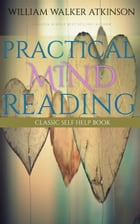 Practical Mind Reading: Classic Self Help Book by William Walker Atkinson