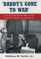 """""""Daddy's Gone to War"""": The Second World War in the Lives of America's Children by William M. Tuttle, Jr."""