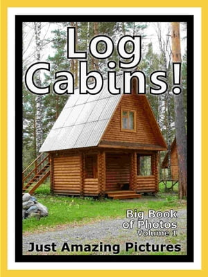 Just Log Cabin Photos! Big Book of Photographs & Pictures of Log Cabins,  Vol. 1
