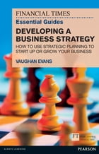 FT Essential Guide to Developing a Business Strategy: How to Use Strategic Planning to Start Up or…