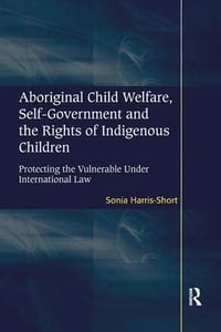 Aboriginal Child Welfare, Self-Government and the Rights of Indigenous Children: Protecting the…