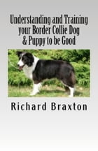 Understanding and Training your Border Collie Dog & Puppy to be Good by Richard Braxton
