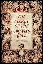 The Secret of the Growing Gold by Bram Stoker
