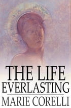 The Life Everlasting: A Reality of Romance by Marie Corelli