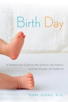 Birth Day: A Pediatrician Explores the Science, the History, and the Wonder of Childbirth by Mark Sloan, M.D.