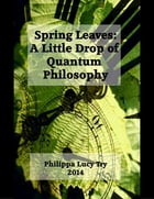 Spring Leaves: A Little Drop of Quantum Philosophy by Philippa Lucy Try