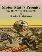 Motor Matt's Promise: Or, The Wreck of the Hawk by Stanley R. Matthews