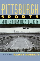 Pittsburgh Sports: Stories From The Steel City by Randy Roberts